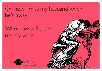 Oh how I miss my husband when he's away.  Who now will pour me my wine.