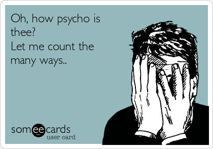 Oh, how psycho is thee? Let me count the many ways..
