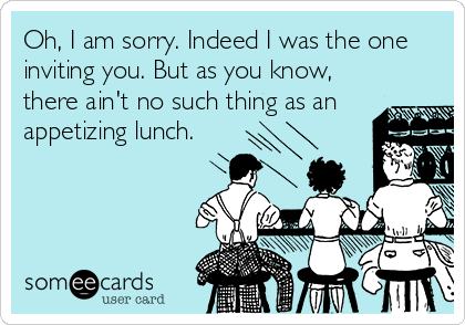 Oh, I am sorry. Indeed I was the one inviting you. But as you know, there ain't no such thing as an appetizing lunch.
