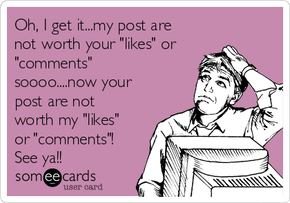 "Oh, I get it...my post are not worth your ""likes"" or ""comments"" soooo....now your post are not worth my ""likes"" or ""comments""! See ya!!"