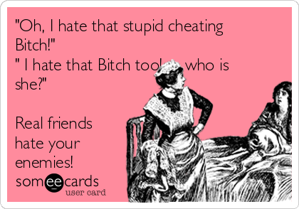 """Oh, I hate that stupid cheating Bitch!"" "" I hate that Bitch too!...... who is she?""  Real friends hate your enemies!"
