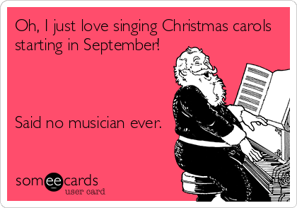 Oh, I just love singing Christmas carols starting in September!    Said no musician ever.