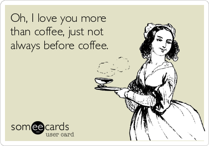 Oh, I love you more than coffee, just not always before coffee.