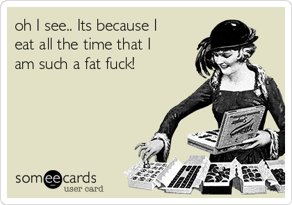 oh I see.. Its because I eat all the time that I am such a fat fuck!