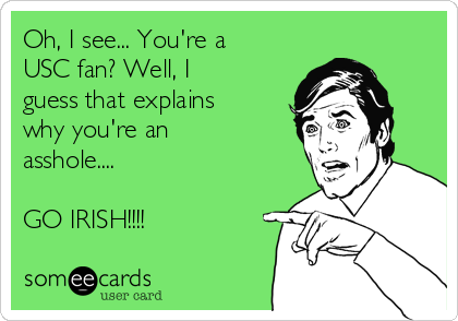 Oh, I see... You're a USC fan? Well, I guess that explains why you're an asshole....  GO IRISH!!!!