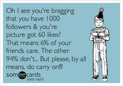 Oh I see you're bragging that you have 1000 followers & you're picture got 60 likes? That means 6% of your friends care. The other 94% don't... But please, by all means, do carry on!!!