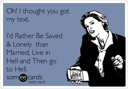 Oh! I thought you got my text.  I'd Rather Be Saved & Lonely  than Married, Live in Hell and Then go to Hell.