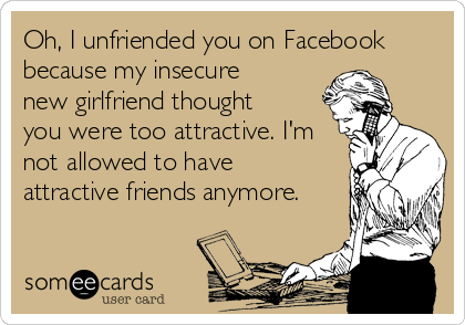 Oh, I unfriended you on Facebook because my insecure new girlfriend thought you were too attractive. I'm not allowed to have attractive friends anymore.