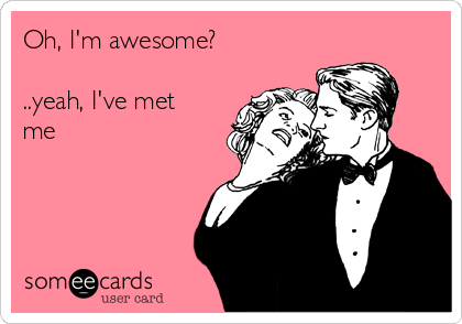 Oh, I'm awesome?  ..yeah, I've met me