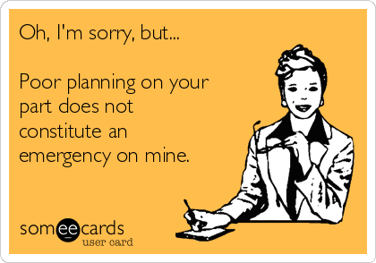 Oh, I'm sorry, but...  Poor planning on your part does not constitute an emergency on mine.