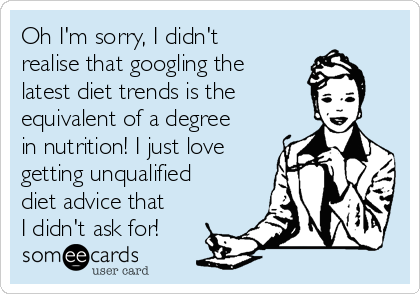 Oh I'm sorry, I didn't  realise that googling the latest diet trends is the equivalent of a degree in nutrition! I just love getting unqualified diet advice that I didn't ask for!