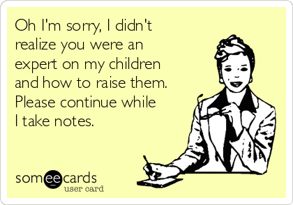 Oh I'm sorry, I didn't realize you were an expert on my children and how to raise them. Please continue while I take notes.