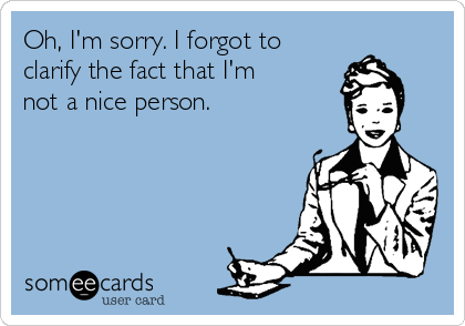 Oh, I'm sorry. I forgot to clarify the fact that I'm not a nice person.
