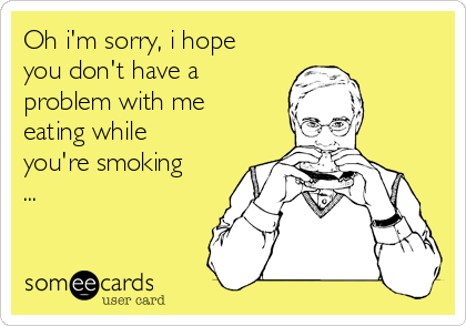 Oh i'm sorry, i hope you don't have a problem with me eating while you're smoking ...