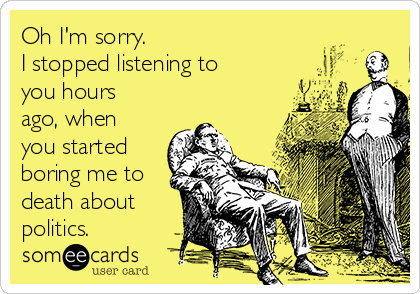 Oh I'm sorry. I stopped listening to you hours ago, when you started boring me to death about politics.