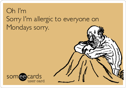 Oh I'm Sorry I'm allergic to everyone on Mondays sorry.