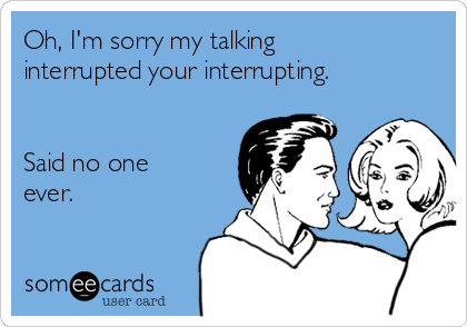 Oh, I'm sorry my talking interrupted your interrupting.   Said no one ever.