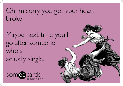 Oh Im sorry you got your heart broken.   Maybe next time you'll go after someone who's actually single.