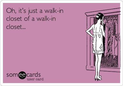 Oh, it's just a walk-in closet of a walk-in closet...