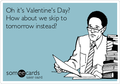 Oh it's Valentine's Day? How about we skip to  tomorrow instead?