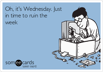 Oh, it's Wednesday. Just in time to ruin the week