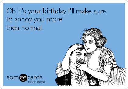 Oh it's your birthday I'll make sure to annoy you more then normal.