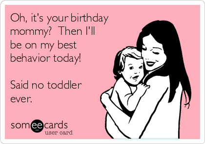 Oh, it's your birthday mommy?  Then I'll be on my best behavior today!  Said no toddler ever.