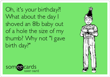 """Oh, it's your birthday?! What about the day I shoved an 8lb baby out of a hole the size of my thumb? Why not """"I gave birth day?"""""""