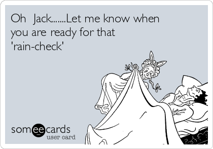 Oh  Jack.......Let me know when you are ready for that 'rain-check'