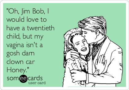"""Oh, Jim Bob, I would love to have a twentieth child, but my vagina isn't a gosh darn clown car Honey."""