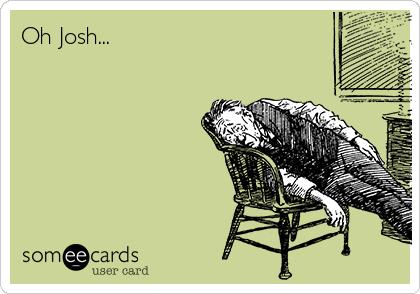 Oh Josh...