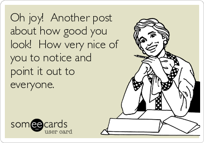Oh joy!  Another post about how good you look!  How very nice of you to notice and point it out to everyone.