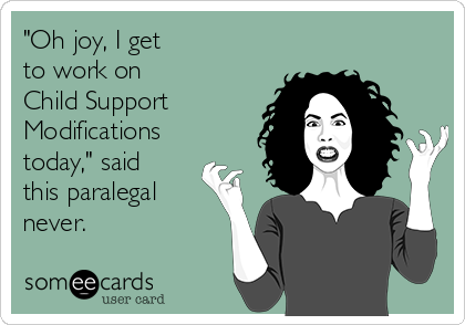 """""""Oh joy, I get  to work on  Child Support Modifications today,"""" said this paralegal never."""