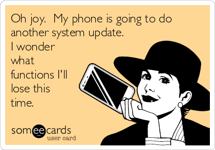 Oh joy.  My phone is going to do another system update. I wonder what functions I'll lose this time.