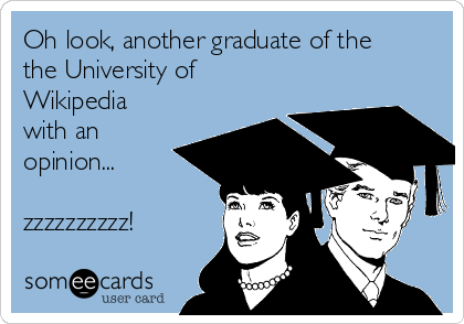 Oh look, another graduate of the the University of Wikipedia with an opinion...  zzzzzzzzzz!