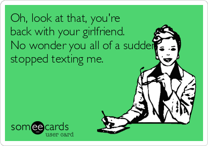 Oh, look at that, you're back with your girlfriend.  No wonder you all of a sudden stopped texting me.