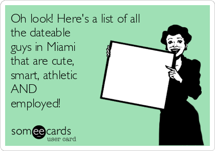 Oh look! Here's a list of all the dateable guys in Miami that are cute, smart, athletic AND employed!