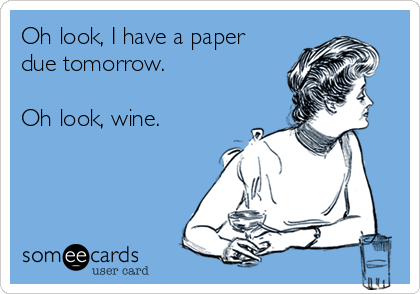 Oh look, I have a paper due tomorrow.   Oh look, wine.