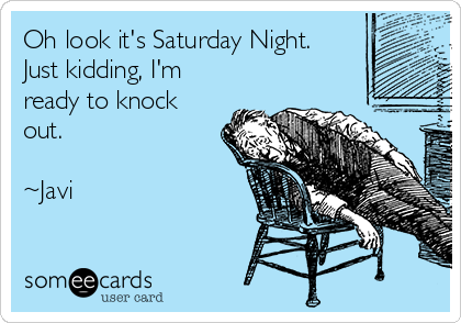 Oh look it's Saturday Night. Just kidding, I'm ready to knock out.  ~Javi