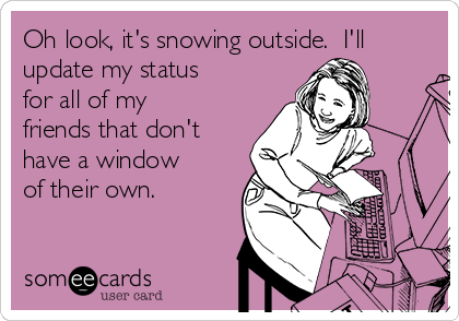 Oh look, it's snowing outside.  I'll update my status for all of my friends that don't have a window of their own.