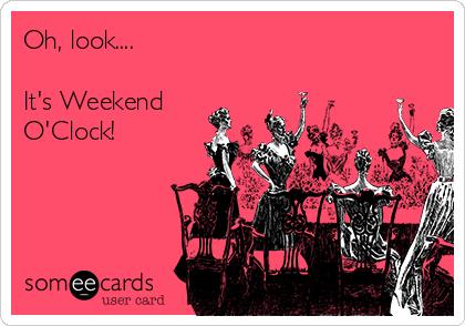 Oh, look....  It's Weekend  O'Clock!