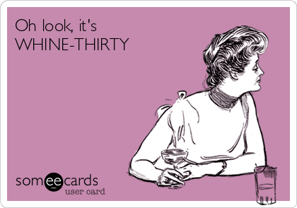 Oh look, it's WHINE-THIRTY