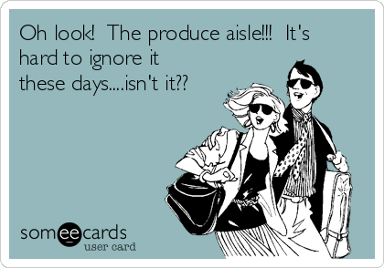 Oh look!  The produce aisle!!!  It's hard to ignore it these days....isn't it??