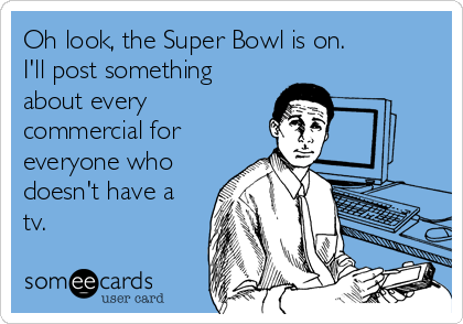 Oh look, the Super Bowl is on. I'll post something about every commercial for  everyone who doesn't have a tv.