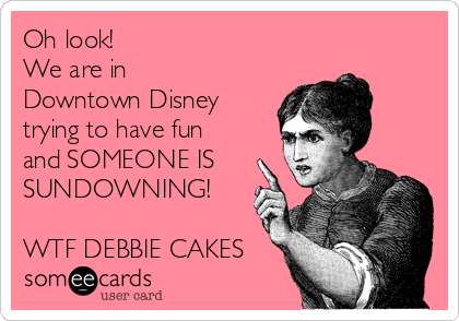 Oh look!  We are in Downtown Disney trying to have fun and SOMEONE IS SUNDOWNING!   WTF DEBBIE CAKES