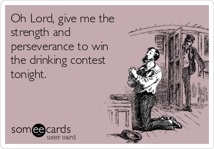 Oh Lord, give me the strength and perseverance to win the drinking contest tonight.