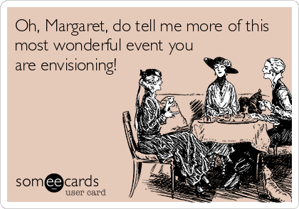 Oh, Margaret, do tell me more of this most wonderful event you are envisioning!