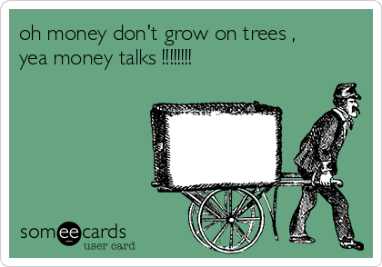 oh money don't grow on trees , yea money talks !!!!!!!!