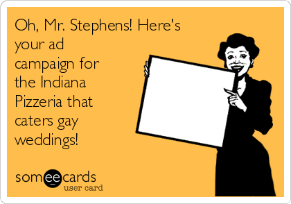Oh, Mr. Stephens! Here's your ad campaign for the Indiana Pizzeria that caters gay weddings!