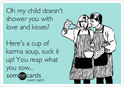 Oh my child doesn't shower you with love and kisses?  Here's a cup of karma soup, suck it up! You reap what you sow...